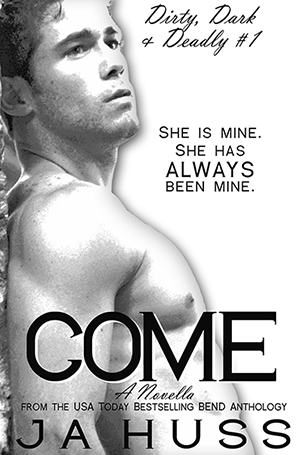 FREE ALERT- COME – Dirty, Dark, and Deadly Book One by JA Huss