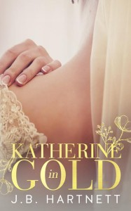 Cover Reveal and Excerpt: Katherine in Gold by J.B. Hartnett